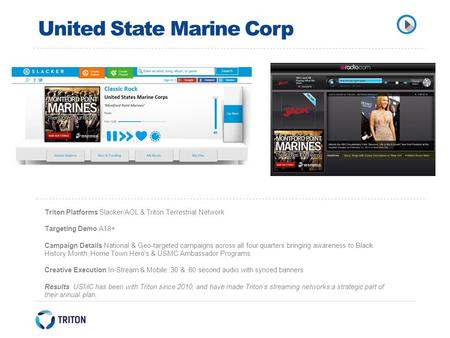 United State Marine Corp Triton Platforms Slacker/AOL & Triton Terrestrial Network Targeting Demo A18+ Campaign Details National & Geo-targeted campaigns.