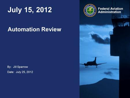 By: Jill Sparrow Date: July 25, 2012 Federal Aviation Administration July 15, 2012 Automation Review.