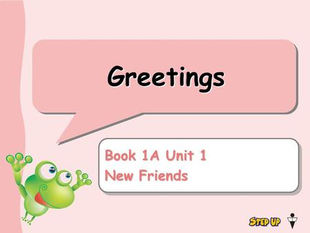 Greetings Book 1A Unit 1 New Friends Book 1A Unit 1 New Friends.