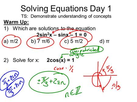 Solving Equations Day 1 TS: Demonstrate understanding of concepts Warm Up: 1)Which are solutions to the equation 2sin 2 x – sinx – 1 = 0 a) π/2b) 7 π/6.