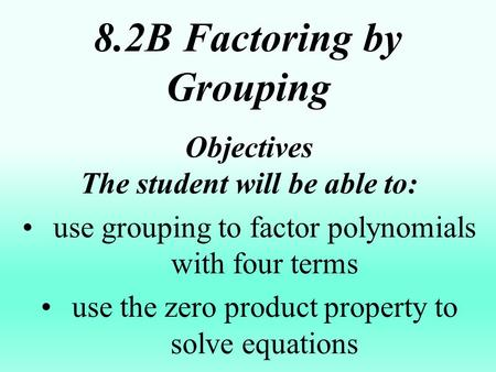 8.2B Factoring by Grouping Objectives The student will be able to: use grouping to factor polynomials with four terms use the zero product property to.