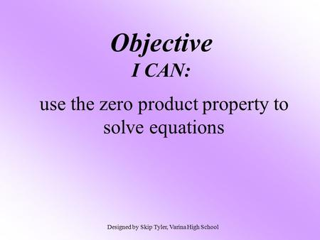 Objective I CAN: use the zero product property to solve equations Designed by Skip Tyler, Varina High School.