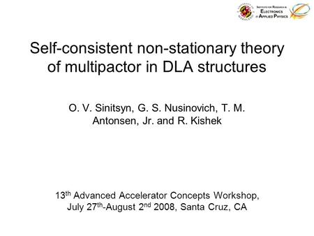Self-consistent non-stationary theory of multipactor in DLA structures O. V. Sinitsyn, G. S. Nusinovich, T. M. Antonsen, Jr. and R. Kishek 13 th Advanced.