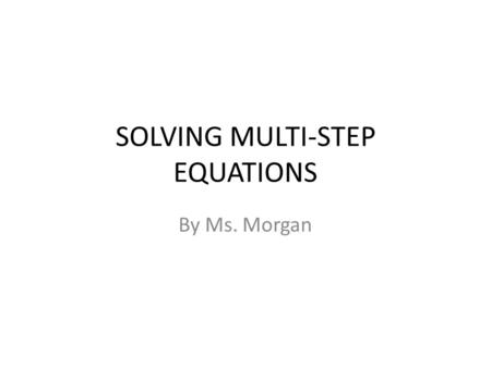 SOLVING MULTI-STEP EQUATIONS By Ms. Morgan. Students will be able to: Calculate the missing angle measurements when given two parallel lines cut by a.