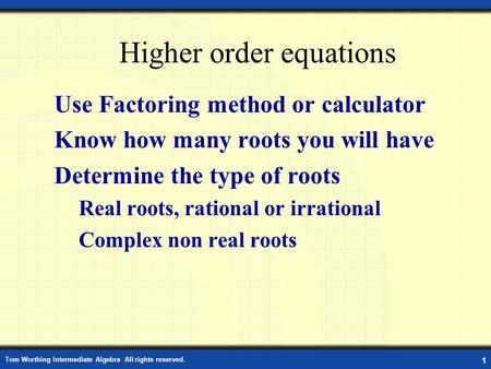 Tom Worthing Intermediate Algebra All rights reserved. 1 Higher order equations Use Factoring method or calculator Know how many roots you will have Determine.