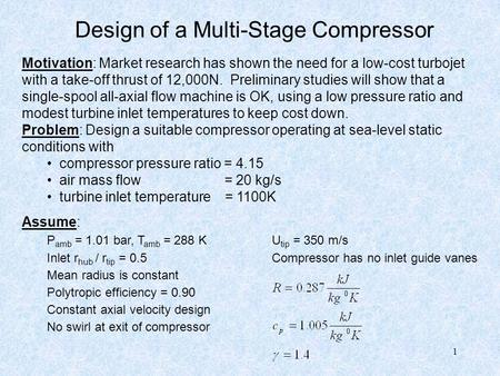 1 Design of a Multi-Stage Compressor Motivation: Market research has shown the need for a low-cost turbojet with a take-off thrust of 12,000N. Preliminary.