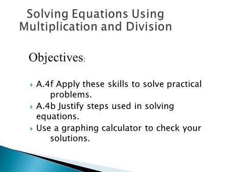  A.4f Apply these skills to solve practical problems.  A.4b Justify steps used in solving equations.  Use a graphing calculator to check your solutions.