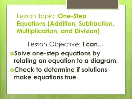 Lesson Topic: One-Step Equations (Addition, Subtraction, Multiplication, and Division) Lesson Objective: I can…  Solve one-step equations by relating.