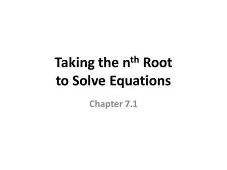 Taking the n th Root to Solve Equations Chapter 7.1.