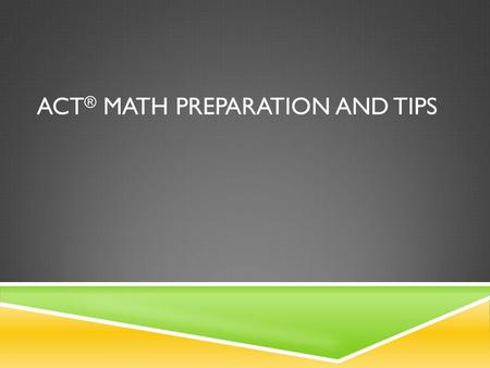 "ACT ® MATH PREPARATION AND TIPS. GOAL SETTING  What is the ""required"" score for admission to your 1 st choice school?  Are you applying for scholarships."