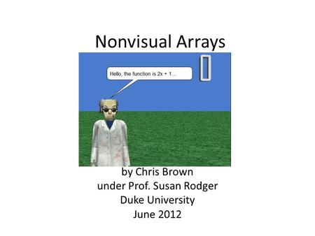 Nonvisual Arrays by Chris Brown under Prof. Susan Rodger Duke University June 2012.