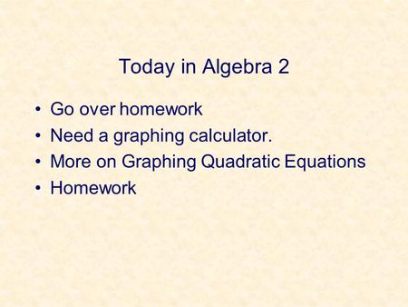 Today in Algebra 2 Go over homework Need a graphing calculator. More on Graphing Quadratic Equations Homework.