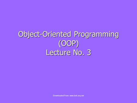 Object-Oriented Programming (OOP) Lecture No. 3 Downloaded From: www.bsit.zxq.net.