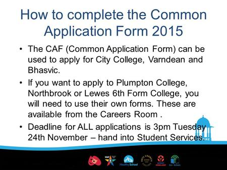 How to complete the Common Application Form 2015 The CAF (Common Application Form) can be used to apply for City College, Varndean and Bhasvic. If you.