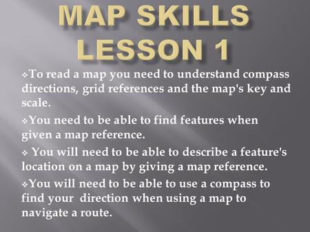  To read a map you need to understand compass directions, grid references and the map's key and scale.  You need to be able to find features when given.