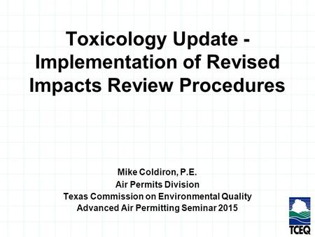 Toxicology Update - Implementation of Revised Impacts Review Procedures Mike Coldiron, P.E. Air Permits Division Texas Commission on Environmental Quality.