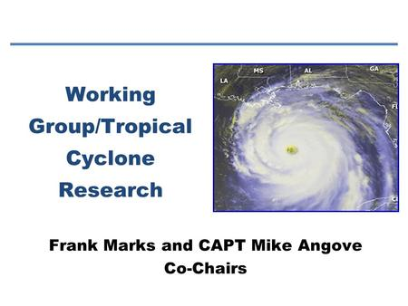 Working Group/Tropical Cyclone Research Frank Marks and CAPT Mike Angove Co-Chairs.