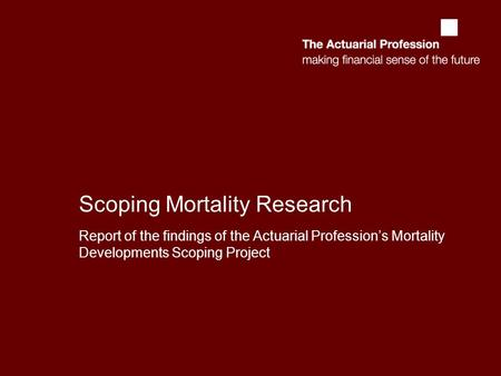 Scoping Mortality Research Report of the findings of the Actuarial Profession's Mortality Developments Scoping Project.
