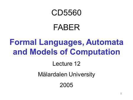 1 CD5560 FABER Formal Languages, Automata and Models of Computation Lecture 12 Mälardalen University 2005.
