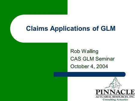 Claims Applications of GLM Rob Walling CAS GLM Seminar October 4, 2004.