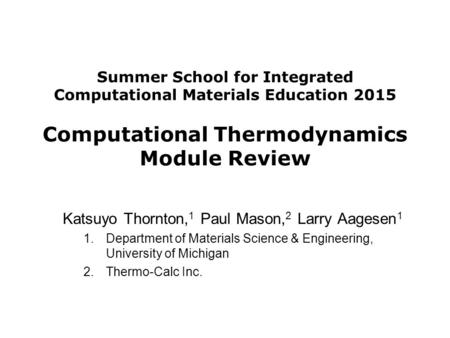 Summer School for Integrated Computational Materials Education 2015 Computational Thermodynamics Module Review Katsuyo Thornton, 1 Paul Mason, 2 Larry.