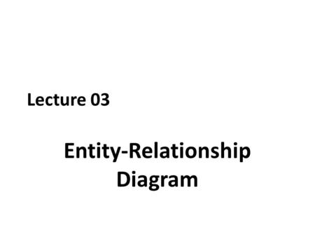 Lecture 03 Entity-Relationship Diagram. Chapter Outline.