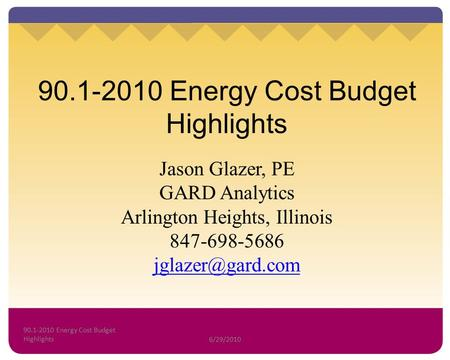 90.1-2010 Energy Cost Budget Highlights Jason Glazer, PE GARD Analytics Arlington Heights, Illinois 847-698-5686 90.1-2010 Energy Cost.