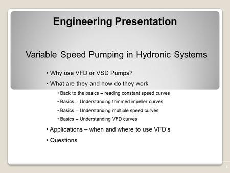 1 Variable Speed Pumping in Hydronic Systems Why use VFD or VSD Pumps? What are they and how do they work Back to the basics – reading constant speed curves.