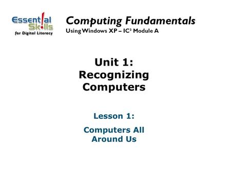 Unit 1: Recognizing Computers Lesson 1: Computers All Around Us Computing Fundamentals Using Windows XP – IC³ Module A.