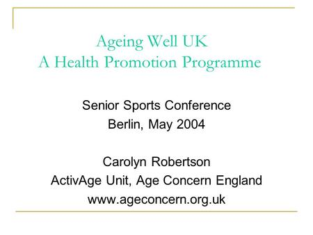 Ageing Well UK A Health Promotion Programme Senior Sports Conference Berlin, May 2004 Carolyn Robertson ActivAge Unit, Age Concern England www.ageconcern.org.uk.