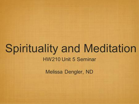Spirituality and Meditation HW210 Unit 5 Seminar Melissa Dengler, ND.