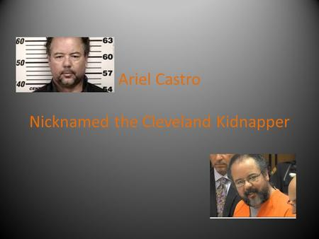 Ariel Castro Nicknamed the Cleveland Kidnapper. Background Ariel Castro was born in Puerto Rico on July 10, 1960. As a child, he moved to Cleveland, Ohio,