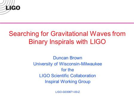 Searching for Gravitational Waves from Binary Inspirals with LIGO Duncan Brown University of Wisconsin-Milwaukee for the LIGO Scientific Collaboration.