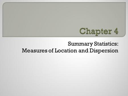 Summary Statistics: Measures of Location and Dispersion.
