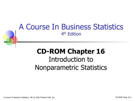 CD-ROM Chap 16-1 A Course In Business Statistics, 4th © 2006 Prentice-Hall, Inc. A Course In Business Statistics 4 th Edition CD-ROM Chapter 16 Introduction.