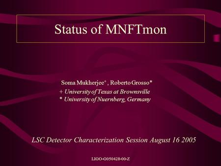 LIGO-G050428-00-Z Status of MNFTmon Soma Mukherjee +, Roberto Grosso* + University of Texas at Brownsville * University of Nuernberg, Germany LSC Detector.
