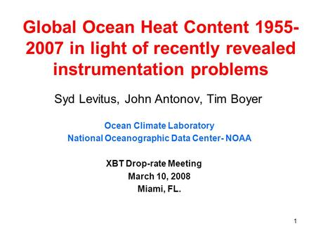 1 Global Ocean Heat Content 1955- 2007 in light of recently revealed instrumentation problems Syd Levitus, John Antonov, Tim Boyer Ocean Climate Laboratory.
