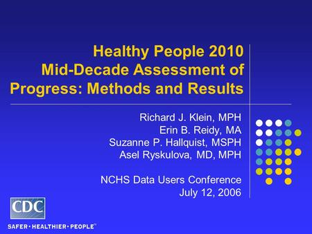 Healthy People 2010 Mid-Decade Assessment of Progress: Methods and Results Richard J. Klein, MPH Erin B. Reidy, MA Suzanne P. Hallquist, MSPH Asel Ryskulova,