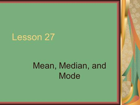 Lesson 27 Mean, Median, and Mode. Different techniques can be used to understand a set of data. One common way is to use the mean or average. Another.