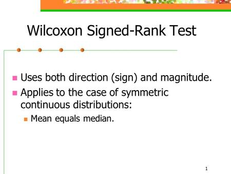 1 Uses both direction (sign) and magnitude. Applies to the case of symmetric continuous distributions: Mean equals median. Wilcoxon Signed-Rank Test.