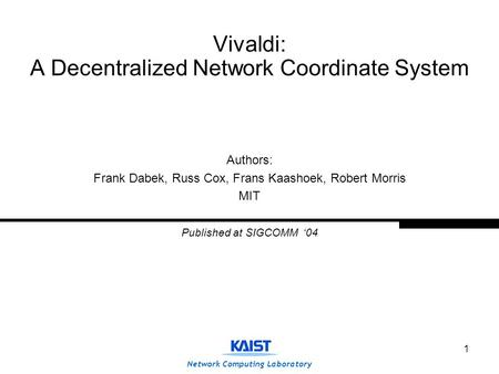 Network Computing Laboratory 1 Vivaldi: A Decentralized Network Coordinate System Authors: Frank Dabek, Russ Cox, Frans Kaashoek, Robert Morris MIT Published.