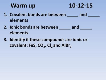 Warm up 10-12-15 1.Covalent bonds are between _____ and _____ elements 2.Ionic bonds are between _____ and _____ elements 3.Identify if these compounds.