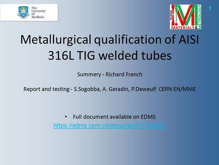 1 Full document available on EDMS https://edms.cern.ch/document/1178420/1 Metallurgical qualification of AISI 316L TIG welded tubes Summery - Richard French.