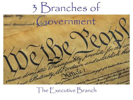 "3 Branches of Government The Executive Branch. Creation of the Executive Created by Article II of the Constitution Headed by the ""Chief Executive"" - The."