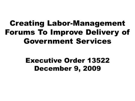 Creating Labor-Management Forums To Improve Delivery of Government Services Executive Order 13522 December 9, 2009.