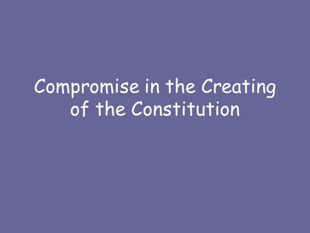 Compromise in the Creating of the Constitution. Problems at Convention No obvious agreement on –Power of Congress vs. Executive –Representation of States.