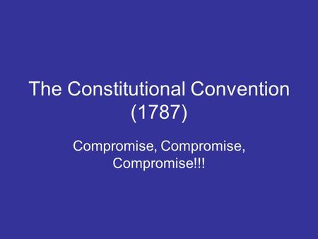 The Constitutional Convention (1787) Compromise, Compromise, Compromise!!!