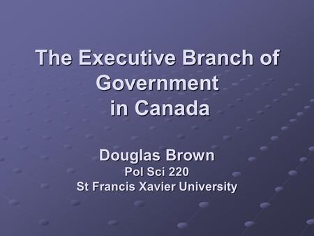 The Executive Branch of Government in Canada Douglas Brown Pol Sci 220 St Francis Xavier University.