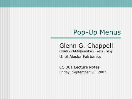 Pop-Up Menus Glenn G. Chappell U. of Alaska Fairbanks CS 381 Lecture Notes Friday, September 26, 2003.