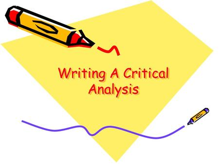 Writing A Critical Analysis. Makes an argument: –You are arguing that your perspective—an interpretation, judgment, evaluation of the literature—is a.